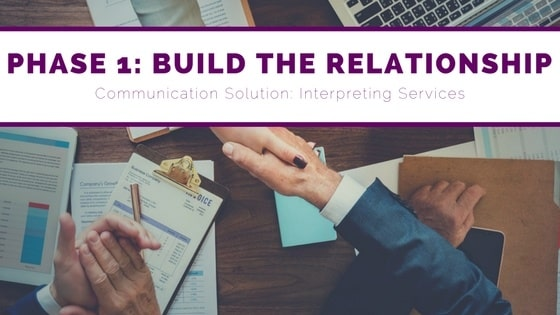 Phase 1, build the relationship, communication solution, interpreter services