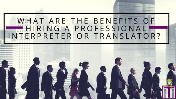 benefits of hiring a professional interpreter or translator