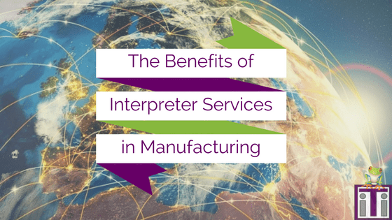benefits of interpreter services in manufacturing written over a globe