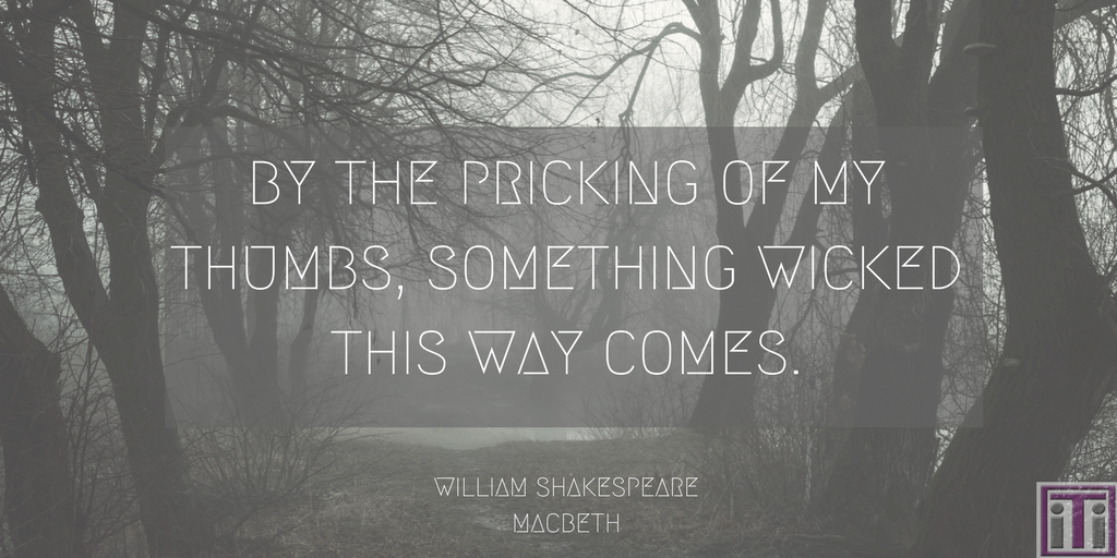 macbeth quote. by the pricking of my thumbs, something wicked this way comes