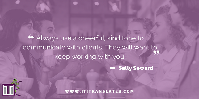 Always use a cheerful, kind tone to communicate with clients. They will want to keep working with you!