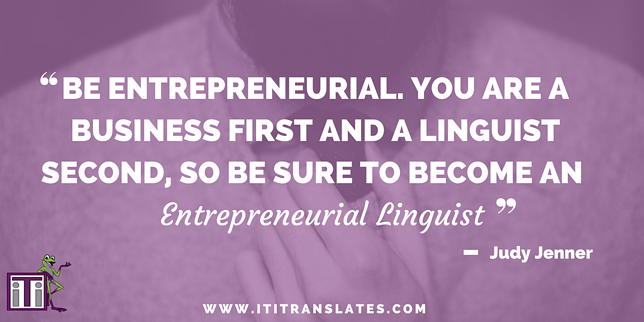 Be entrepreneurial. You are a business first and a linguist second, so be sure to become an entrepreneurial linguist